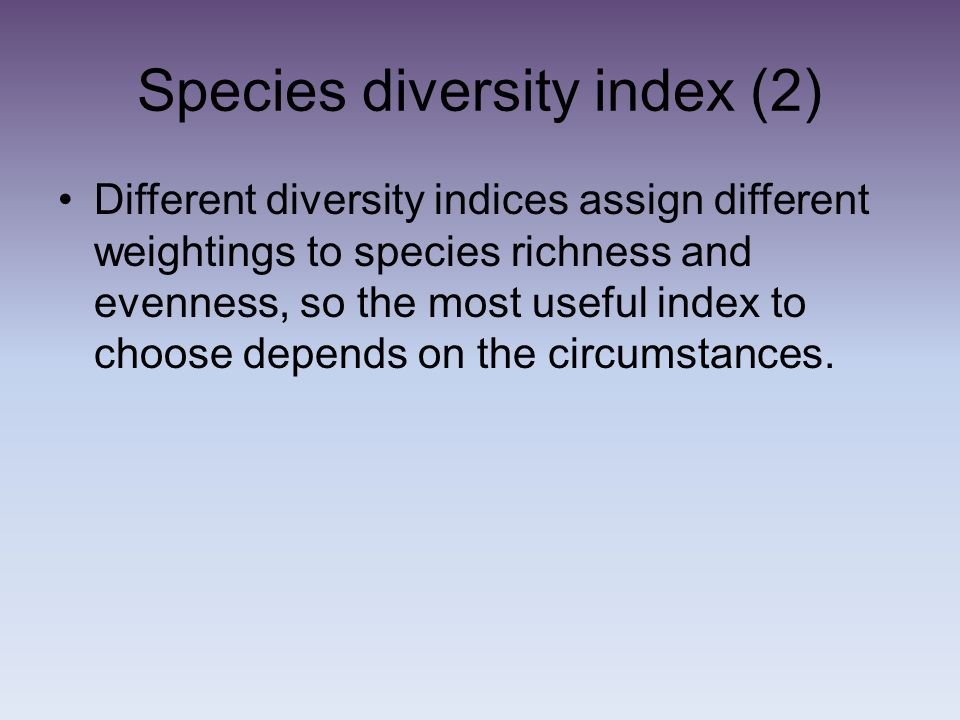 Species diversity index (2) Different diversity indices assign different weightings to species richness and evenness, so the most useful index to choo