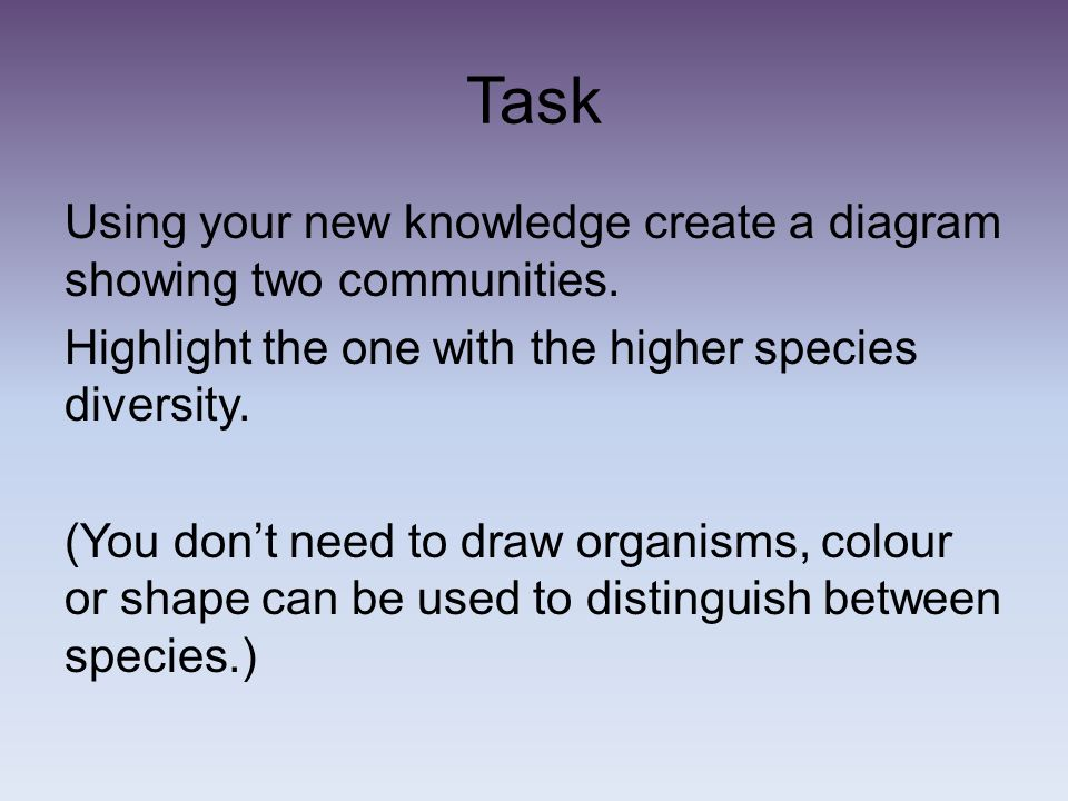 Task Using your new knowledge create a diagram showing two communities. Highlight the one with the higher species diversity. (You dont need to draw or