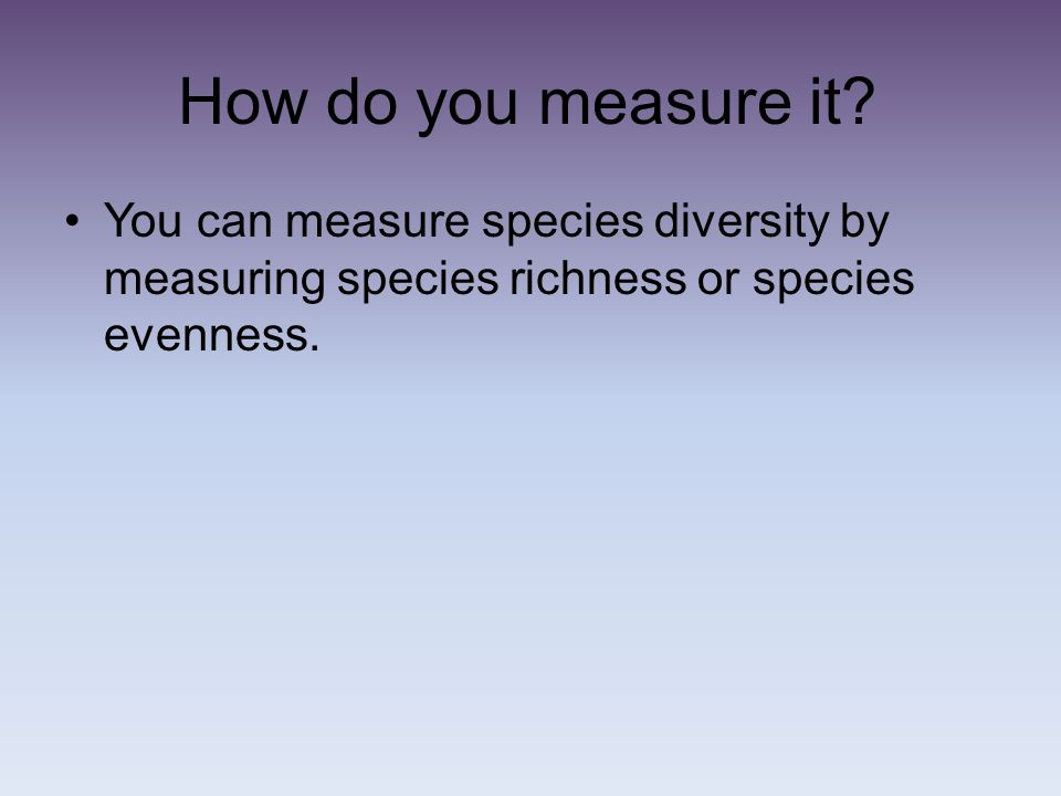 How do you measure it? You can measure species diversity by measuring species richness or species evenness.
