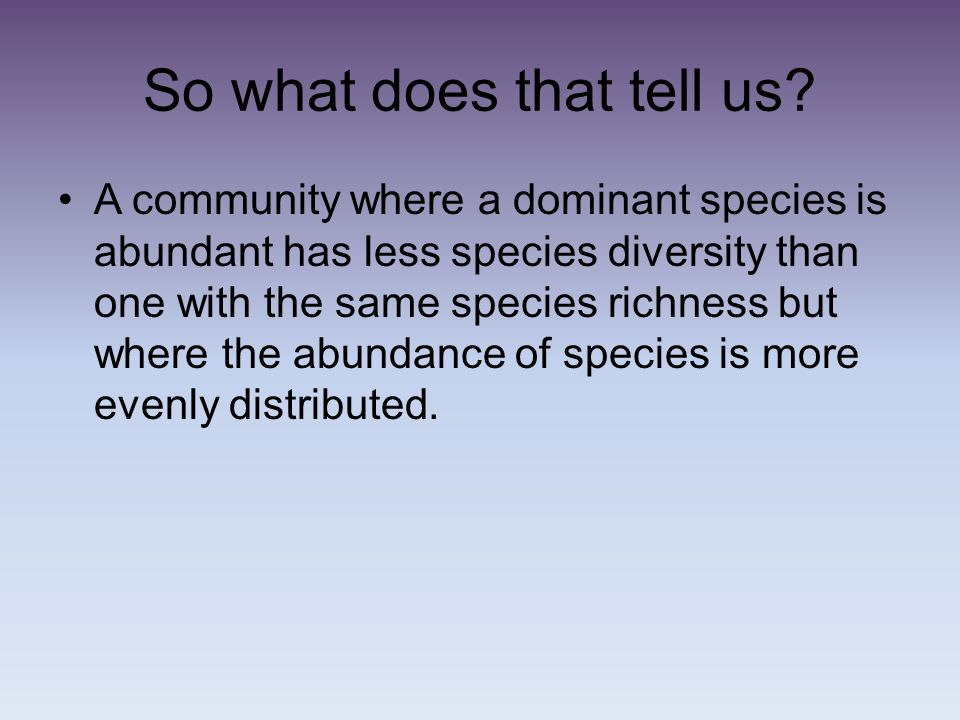 So what does that tell us? A community where a dominant species is abundant has less species diversity than one with the same species richness but whe