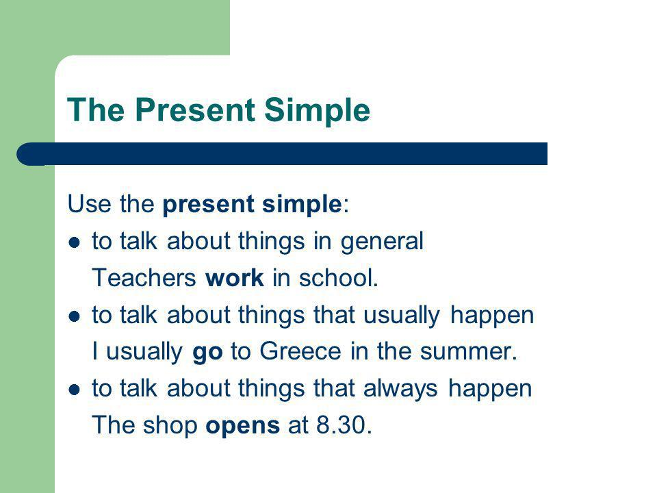 Use the present simple: to talk about things in general Teachers work in school. to talk about things that usually happen I usually go to Greece in th