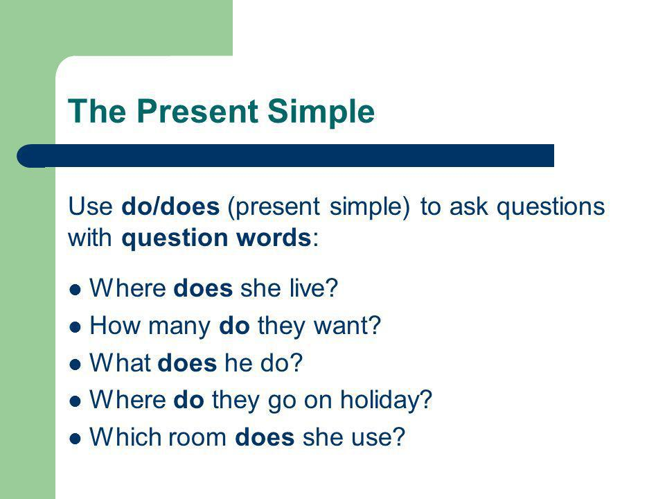 The Present Simple Use do/does (present simple) to ask questions with question words: Where does she live? How many do they want? What does he do? Whe