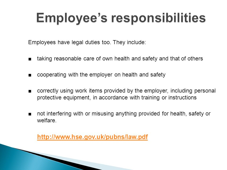 Employees have legal duties too. They include: taking reasonable care of own health and safety and that of others cooperating with the employer on hea