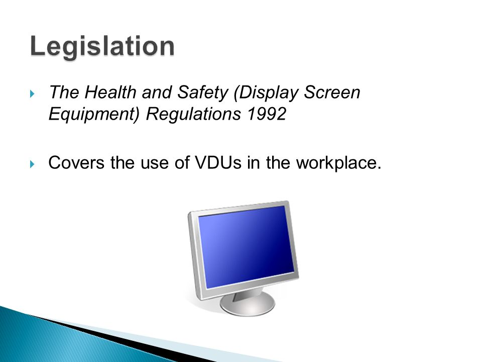 The Health and Safety (Display Screen Equipment) Regulations 1992 Covers the use of VDUs in the workplace.