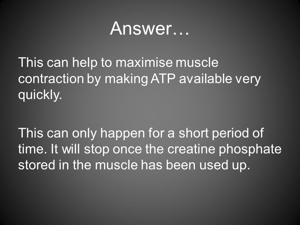 Answer… This can help to maximise muscle contraction by making ATP available very quickly. This can only happen for a short period of time. It will st