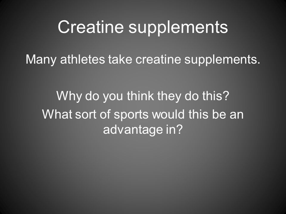 Creatine supplements Many athletes take creatine supplements. Why do you think they do this? What sort of sports would this be an advantage in?