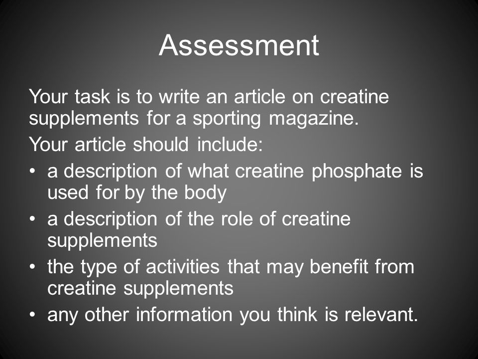 Assessment Your task is to write an article on creatine supplements for a sporting magazine. Your article should include: a description of what creati