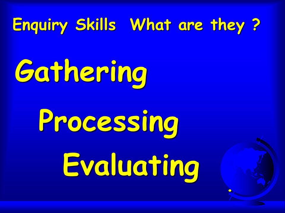 Enquiry Skills What are they ? Gathering Processing Evaluating.
