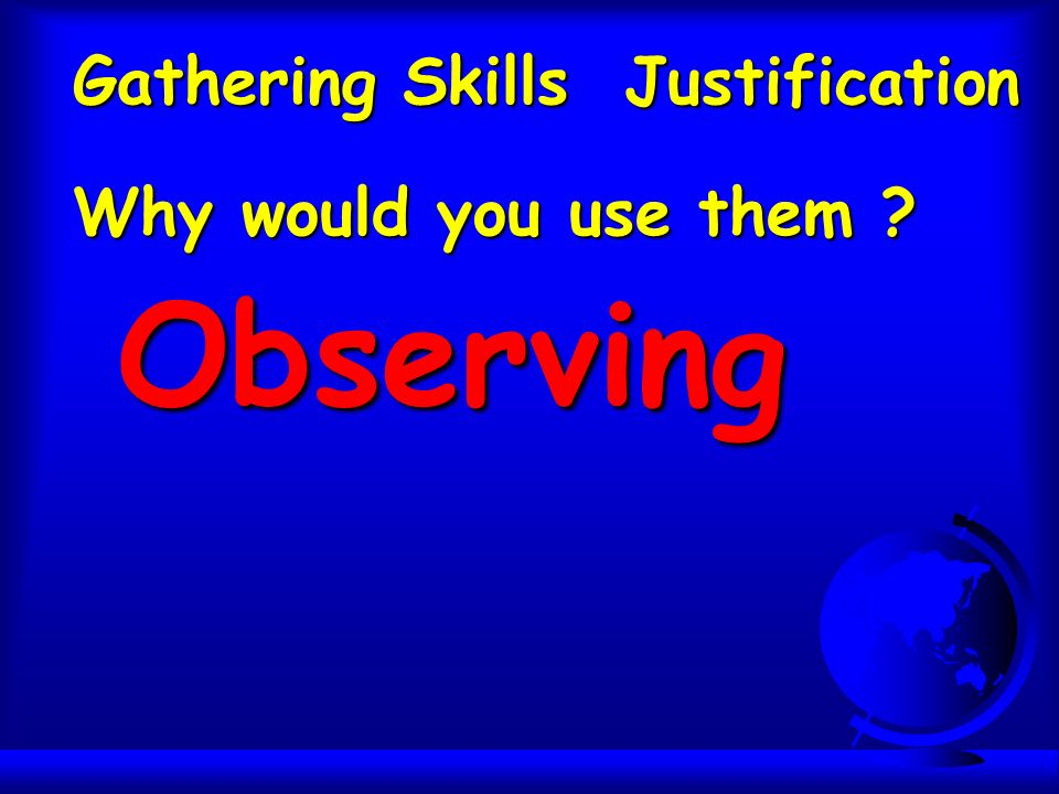 Gathering Skills Justification Why would you use them ? Observing