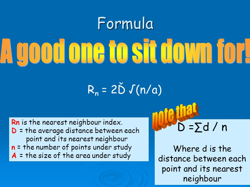 Formula R n = 2Ď (n/a) Rn is the nearest neighbour index. D = the average distance between each point and its nearest neighbour n = the number of poin
