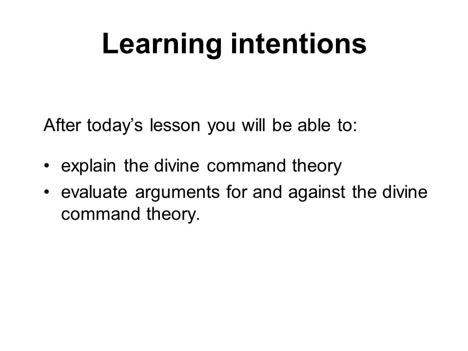 Learning intentions After todays lesson you will be able to: explain the divine command theory evaluate arguments for and against the divine command t
