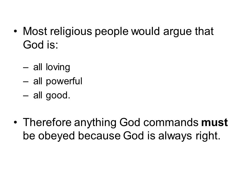 Most religious people would argue that God is: –all loving –all powerful –all good. Therefore anything God commands must be obeyed because God is alwa