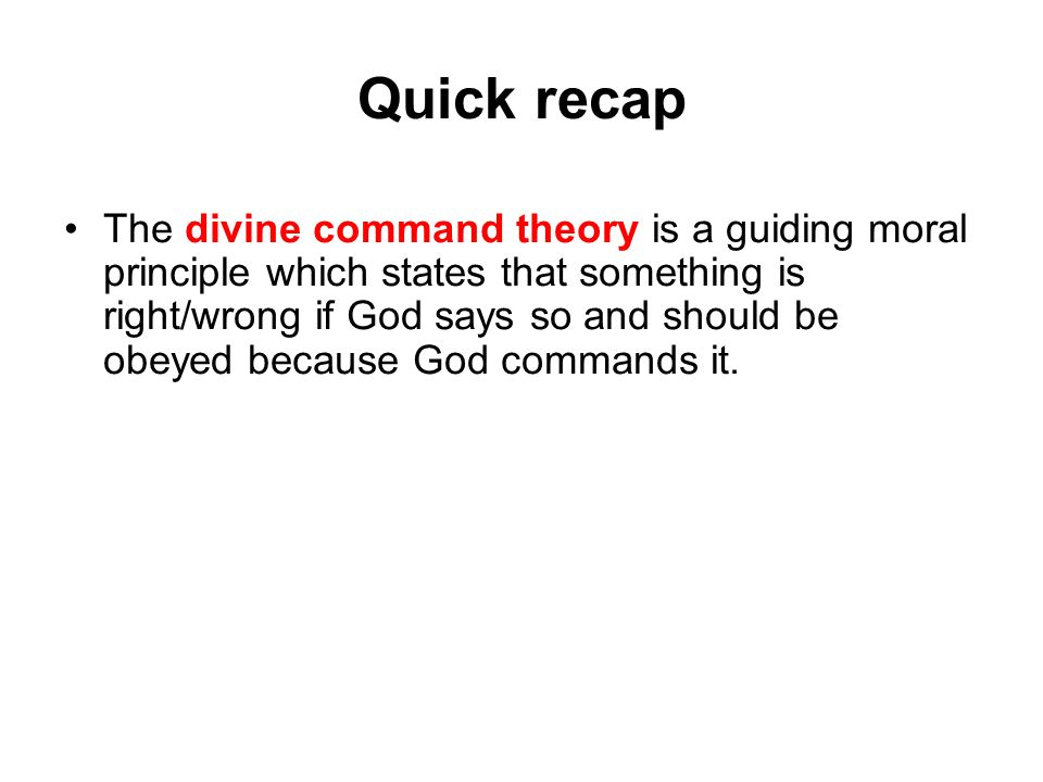 Quick recap The divine command theory is a guiding moral principle which states that something is right/wrong if God says so and should be obeyed beca