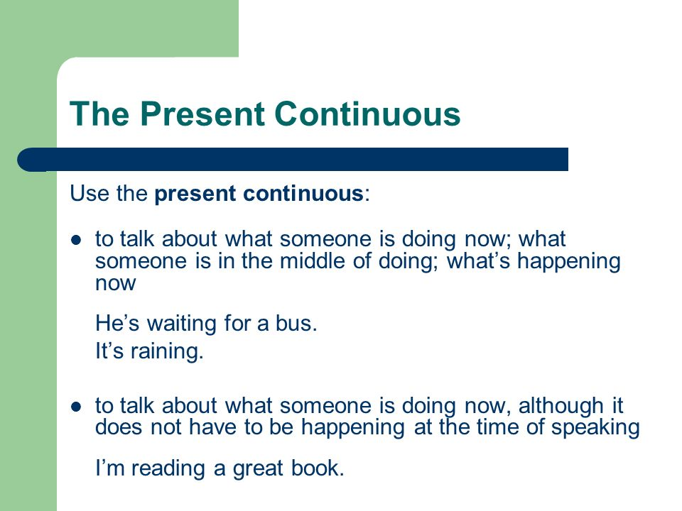 Use the present continuous: to talk about what someone is doing now; what someone is in the middle of doing; whats happening now Hes waiting for a bus