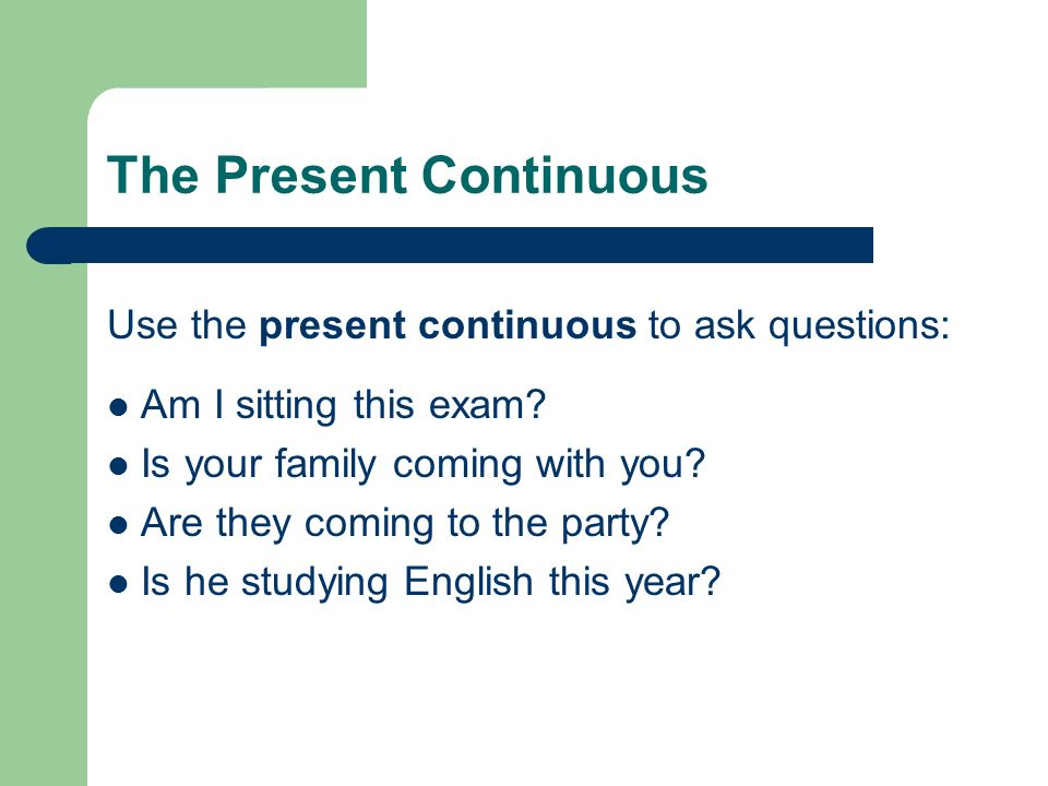 The Present Continuous Use the present continuous to ask questions: Am I sitting this exam? Is your family coming with you? Are they coming to the par
