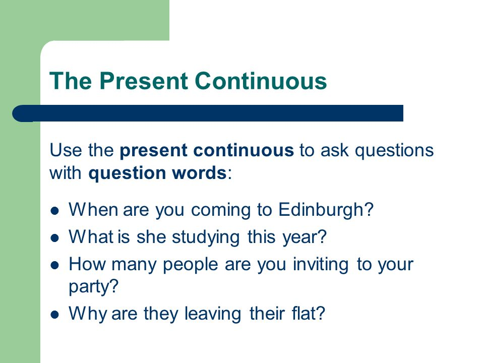 The Present Continuous Use the present continuous to ask questions with question words: When are you coming to Edinburgh? What is she studying this ye