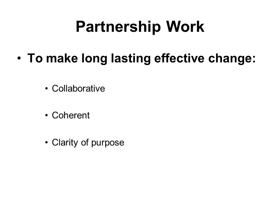 Partnership Work To make long lasting effective change: Collaborative Coherent Clarity of purpose