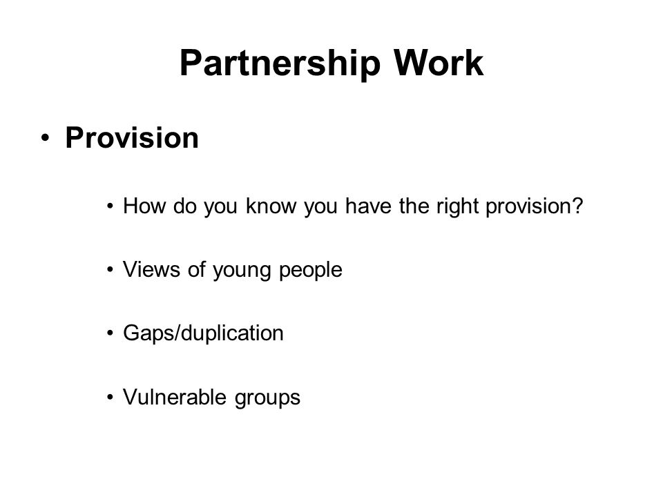 Partnership Work Provision How do you know you have the right provision? Views of young people Gaps/duplication Vulnerable groups