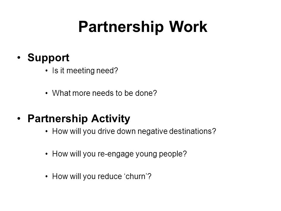 Partnership Work Support Is it meeting need? What more needs to be done? Partnership Activity How will you drive down negative destinations? How will
