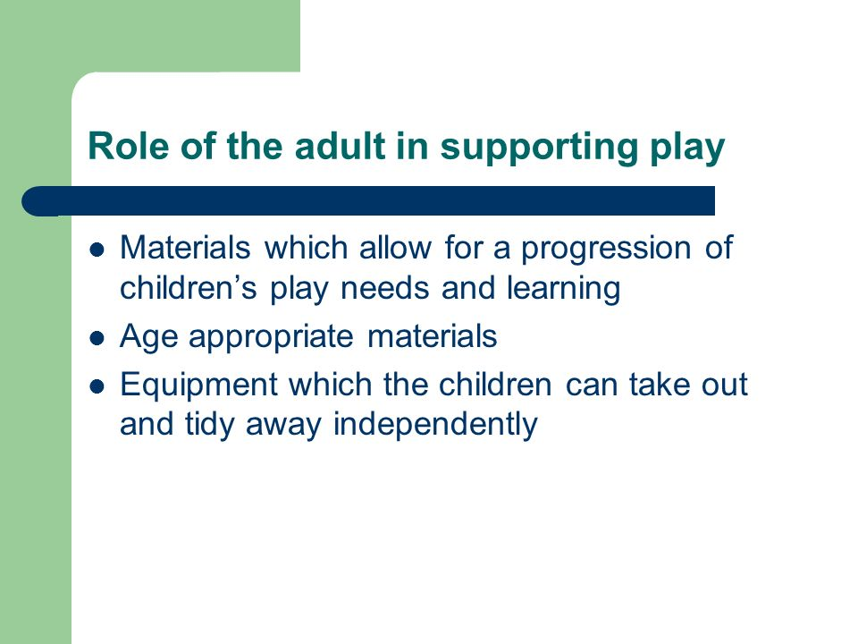 Role of the adult in supporting play Materials which allow for a progression of childrens play needs and learning Age appropriate materials Equipment