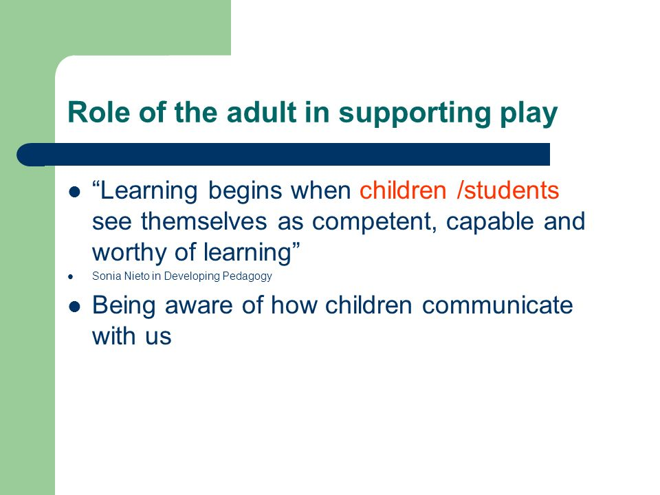 Role of the adult in supporting play Learning begins when children /students see themselves as competent, capable and worthy of learning Sonia Nieto i