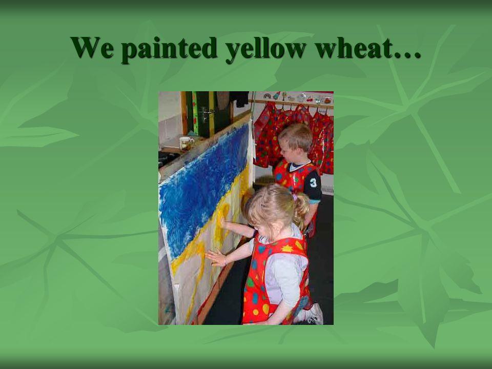 We painted yellow wheat…