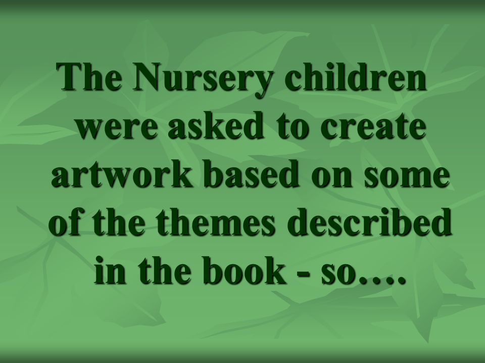 The Nursery children were asked to create artwork based on some of the themes described in the book - so….