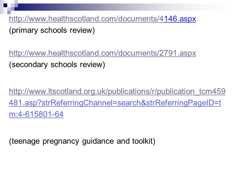 http://www.healthscotland.com/documents/4http://www.healthscotland.com/documents/4146.aspx (primary schools review) http://www.healthscotland.com/documents/2791.aspx (secondary schools review) http://www.ltscotland.org.uk/publications/r/publication_tcm459 481.asp strReferringChannel=search&strReferringPageID=t m:4-615801-64 (teenage pregnancy guidance and toolkit)