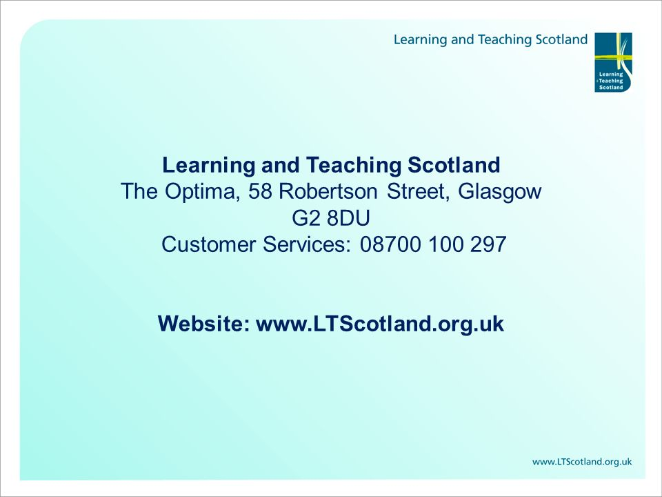 Learning and Teaching Scotland The Optima, 58 Robertson Street, Glasgow G2 8DU Customer Services: 08700 100 297 Website: www.LTScotland.org.uk