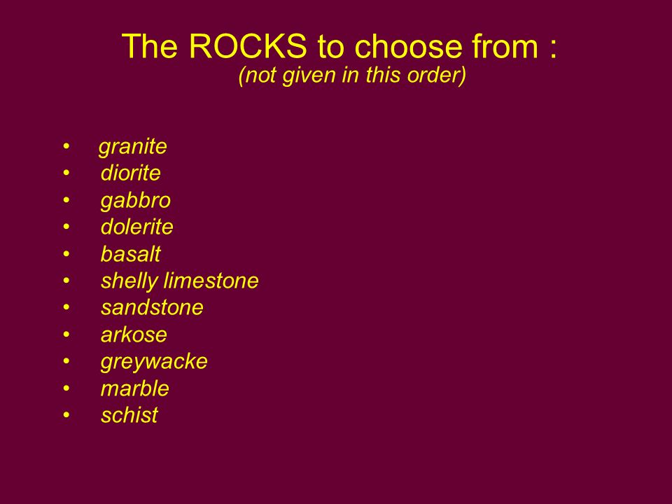 The ROCKS to choose from : (not given in this order) granite diorite gabbro dolerite basalt shelly limestone sandstone arkose greywacke marble schist