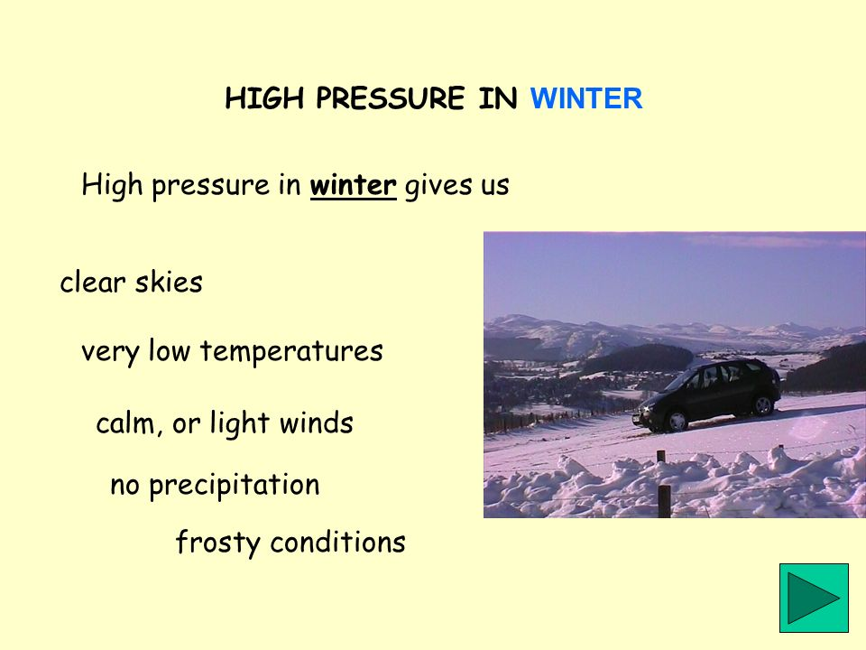 HIGH PRESSURE IN WINTER High pressure in winter gives us clear skies very low temperatures calm, or light winds no precipitation frosty conditions