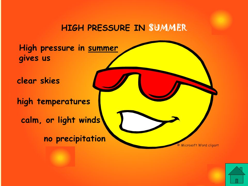HIGH PRESSURE IN SUMMER High pressure in summer gives us clear skies high temperatures calm, or light winds no precipitation © Microsoft Word clipart