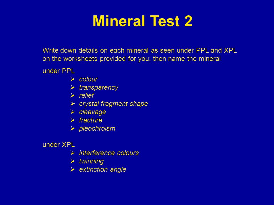 Mineral Test 2 Write down details on each mineral as seen under PPL and XPL on the worksheets provided for you; then name the mineral under PPL colour
