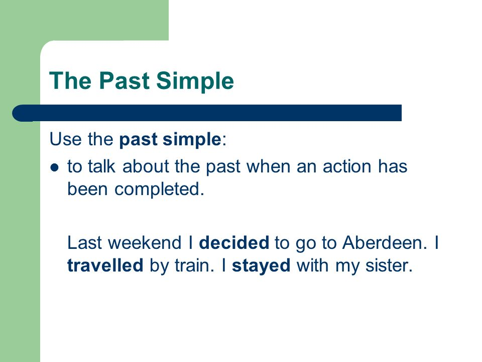The Past Simple To form the past simple: add –ed:stayed, walked, add –d if the verb ends in –e: decided double the last letter of some verbs: travel/travelled, stop/stopped.
