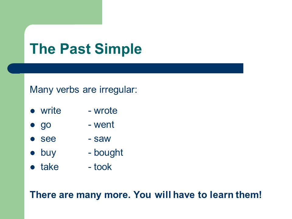 The Past Simple Many verbs are irregular: write- wrote go- went see- saw buy- bought take- took There are many more. You will have to learn them!