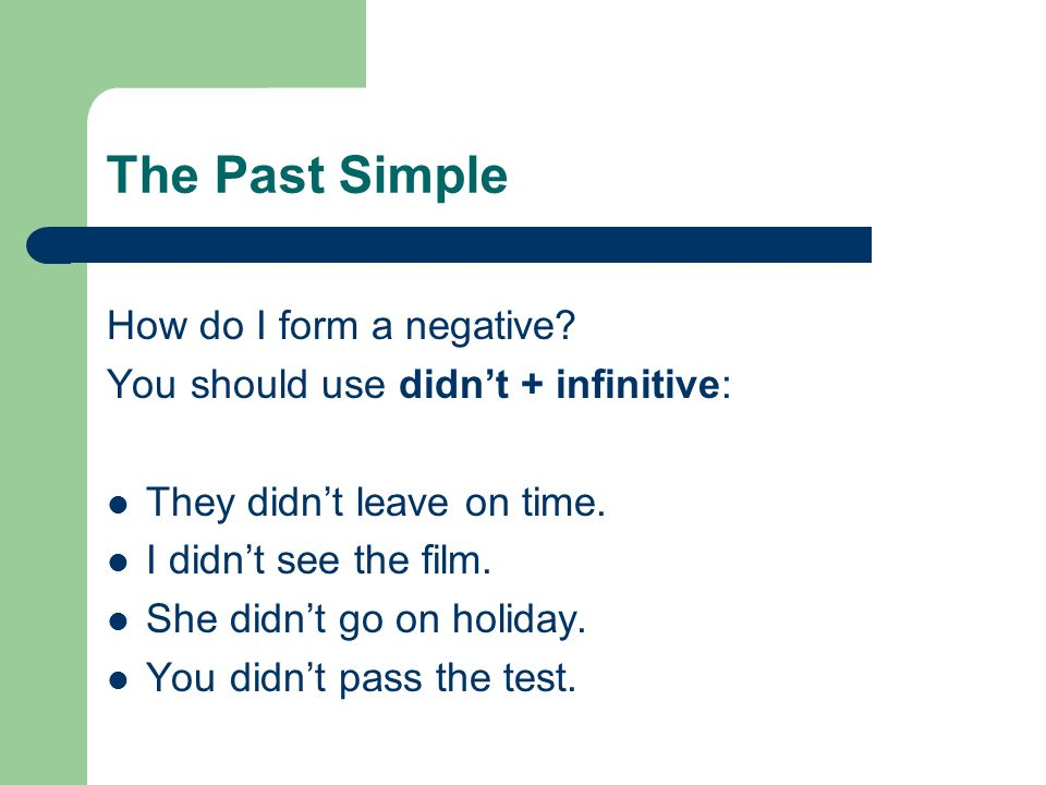 The Past Simple How do I form a negative? You should use didnt + infinitive: They didnt leave on time. I didnt see the film. She didnt go on holiday.