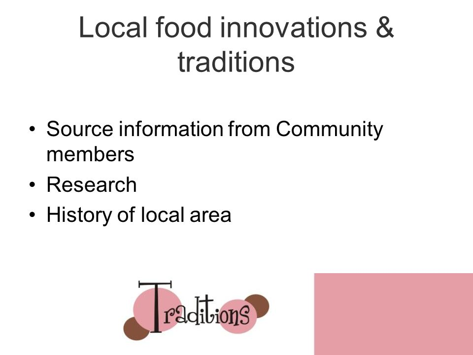 Local food innovations & traditions Source information from Community members Research History of local area 2