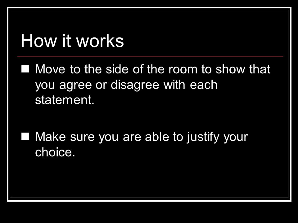 How it works Move to the side of the room to show that you agree or disagree with each statement.