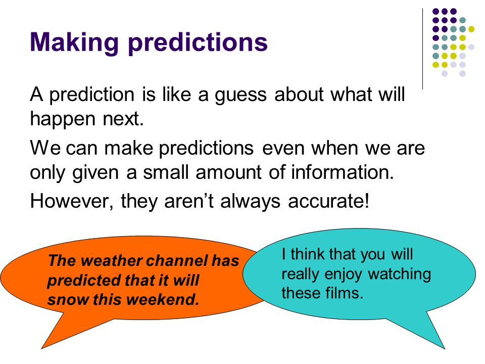 Making predictions A prediction is like a guess about what will happen next. We can make predictions even when we are only given a small amount of inf