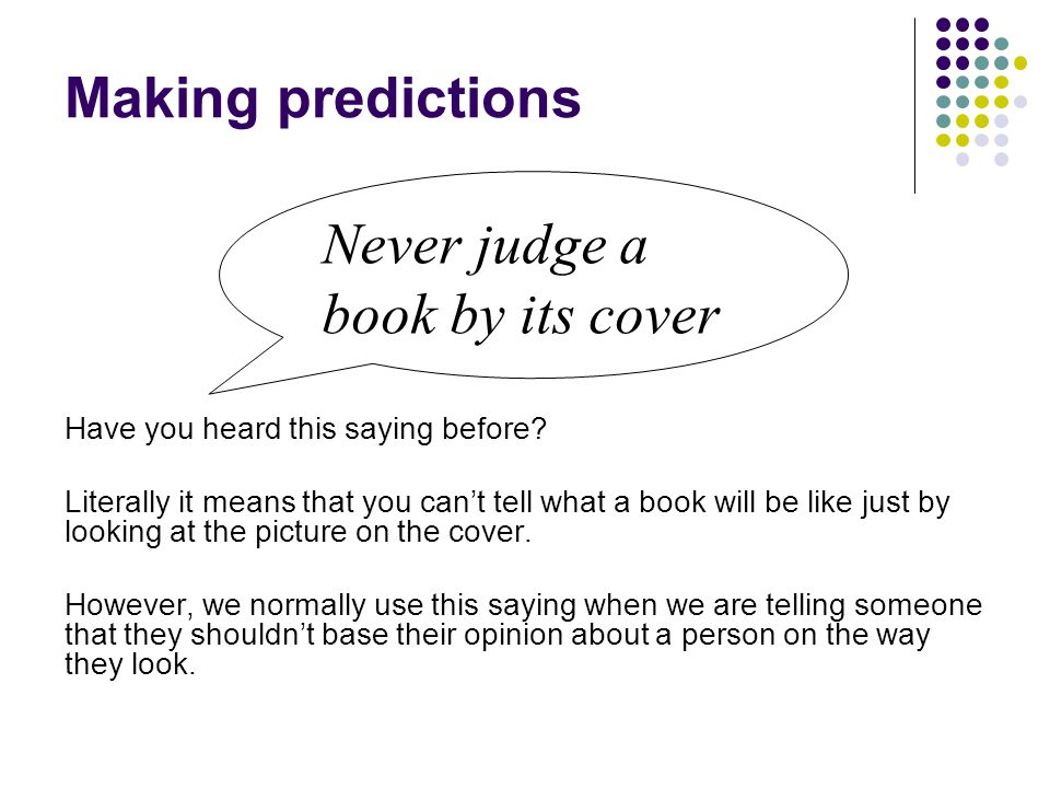 Making predictions Have you heard this saying before? Literally it means that you cant tell what a book will be like just by looking at the picture on