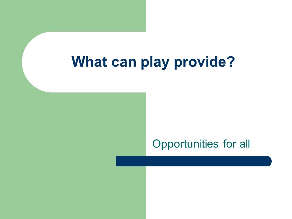 What can play provide? Opportunities for all