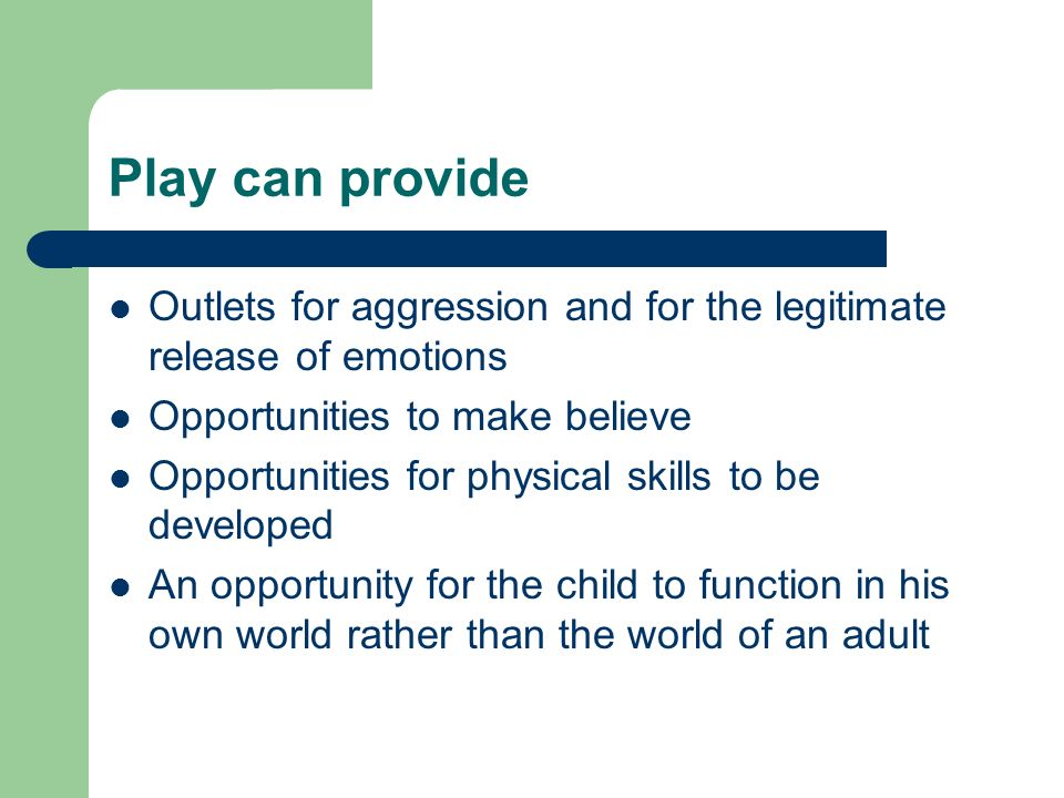 Play can provide Outlets for aggression and for the legitimate release of emotions Opportunities to make believe Opportunities for physical skills to be developed An opportunity for the child to function in his own world rather than the world of an adult