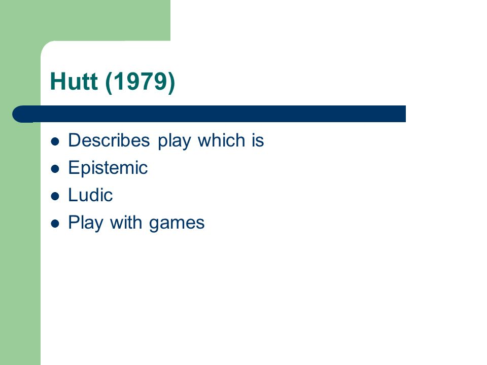 Hutt (1979) Describes play which is Epistemic Ludic Play with games