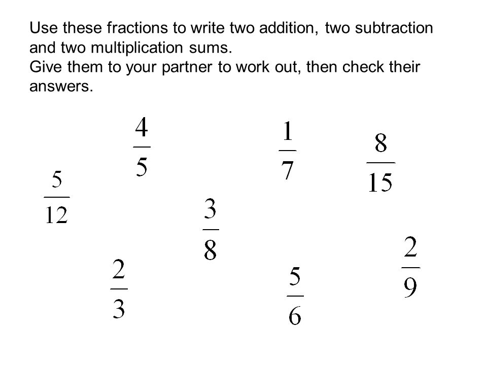 Use these fractions to write two addition, two subtraction and two multiplication sums. Give them to your partner to work out, then check their answer
