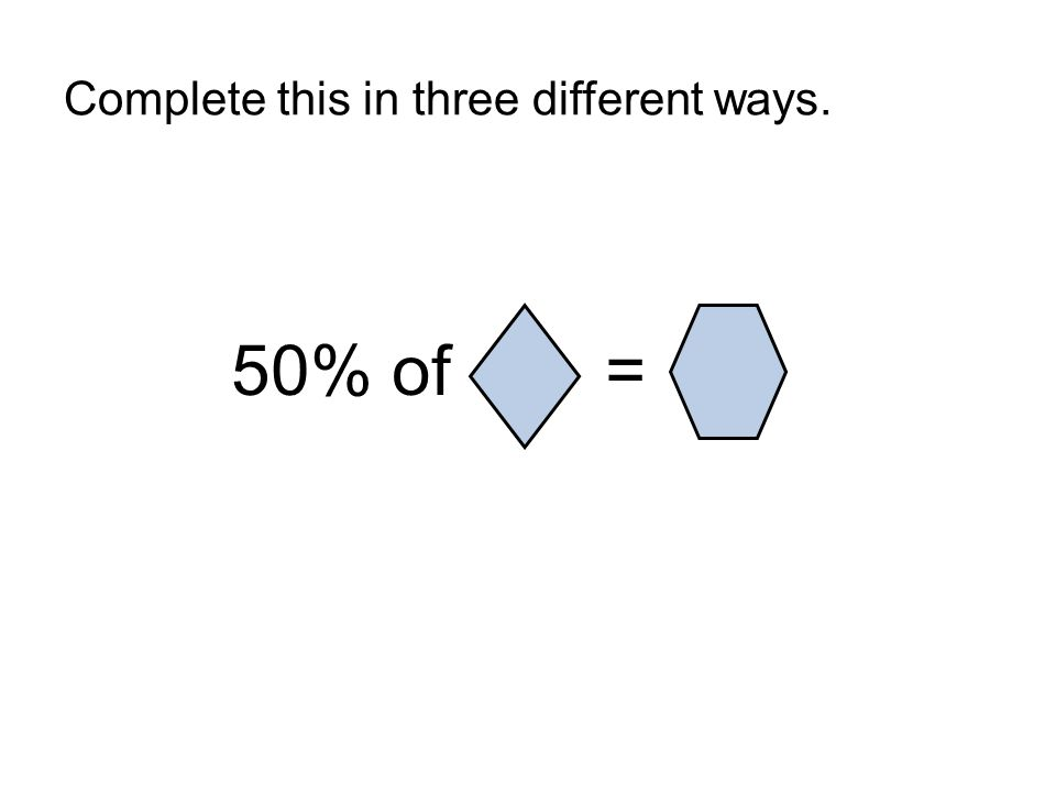 Complete this in three different ways. 50% of =