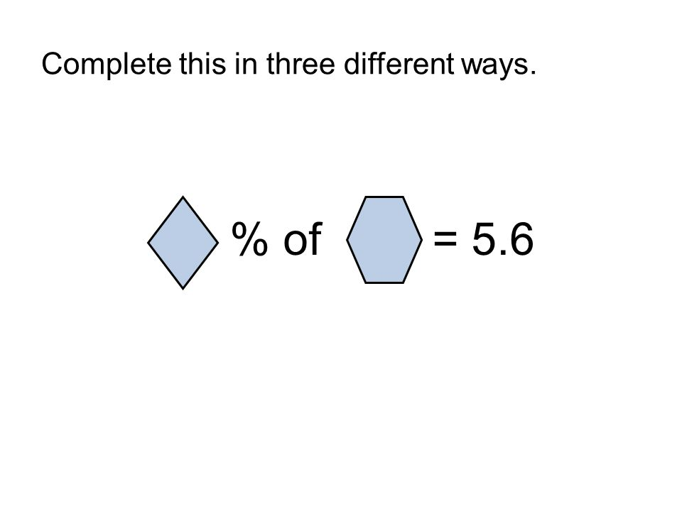Complete this in three different ways. % of = 5.6
