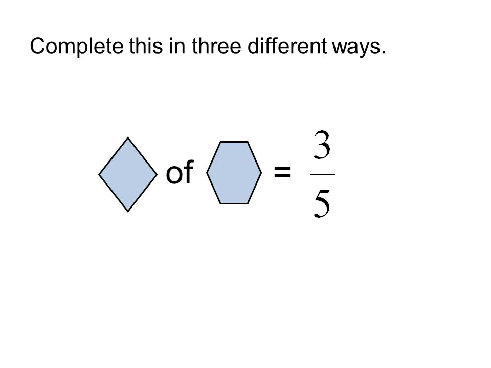Complete this in three different ways. of =