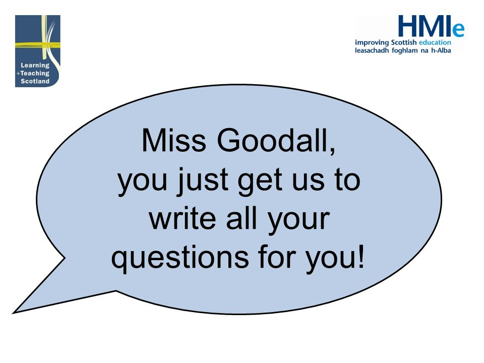Miss Goodall, you just get us to write all your questions for you!