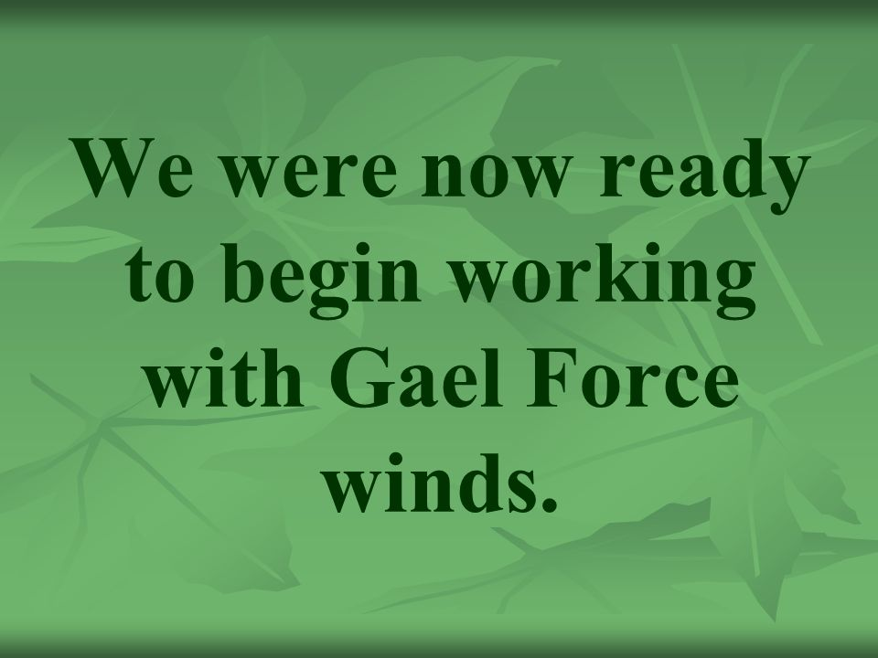 We were now ready to begin working with Gael Force winds.