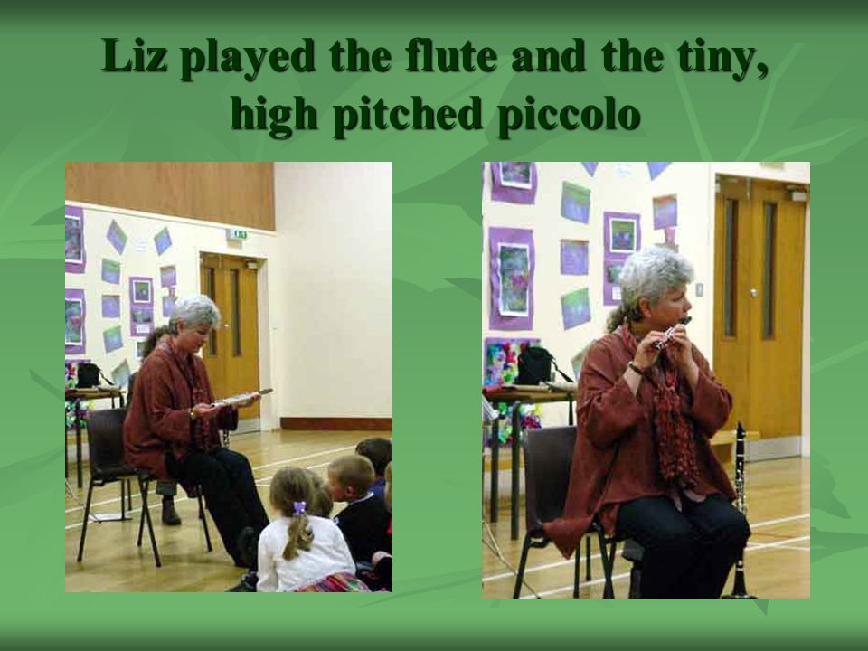 Liz played the flute and the tiny, high pitched piccolo